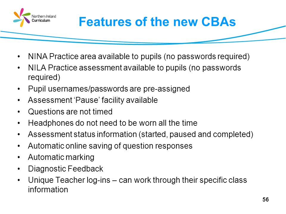 Features of the new CBAs NINA Practice area available to pupils (no passwords required) NILA Practice assessment available to pupils (no passwords required) Pupil usernames/passwords are pre-assigned Assessment Pause facility available Questions are not timed Headphones do not need to be worn all the time Assessment status information (started, paused and completed) Automatic online saving of question responses Automatic marking Diagnostic Feedback Unique Teacher log-ins – can work through their specific class information 56