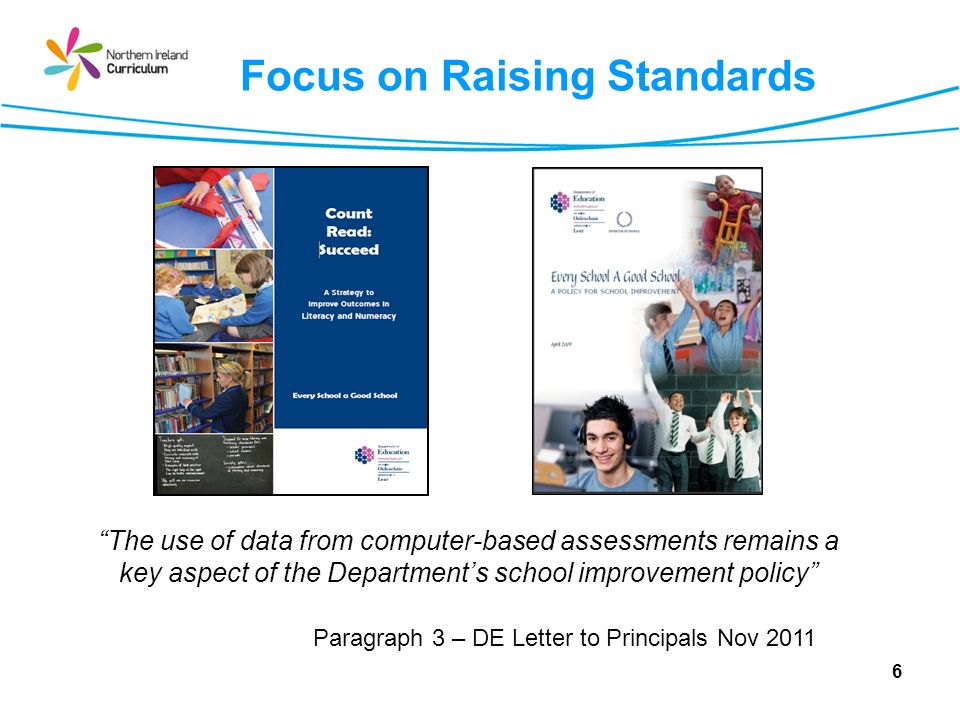 Focus on Raising Standards 6 The use of data from computer-based assessments remains a key aspect of the Departments school improvement policy Paragraph 3 – DE Letter to Principals Nov 2011