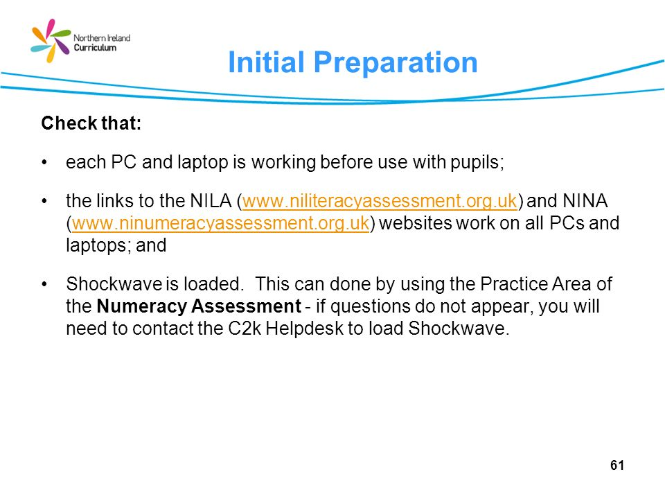 61 Initial Preparation Check that: each PC and laptop is working before use with pupils; the links to the NILA (www.niliteracyassessment.org.uk) and NINA (www.ninumeracyassessment.org.uk) websites work on all PCs and laptops; andwww.niliteracyassessment.org.ukwww.ninumeracyassessment.org.uk Shockwave is loaded.