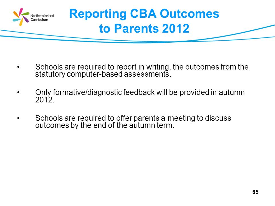 65 Reporting CBA Outcomes to Parents 2012 Schools are required to report in writing, the outcomes from the statutory computer-based assessments.