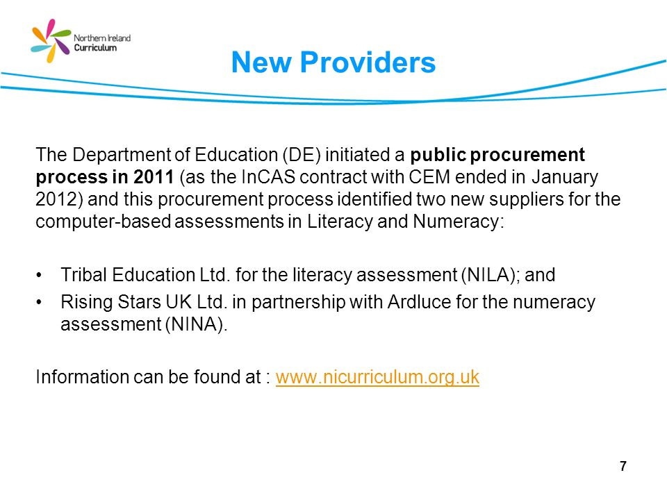 New Providers The Department of Education (DE) initiated a public procurement process in 2011 (as the InCAS contract with CEM ended in January 2012) and this procurement process identified two new suppliers for the computer-based assessments in Literacy and Numeracy: Tribal Education Ltd.