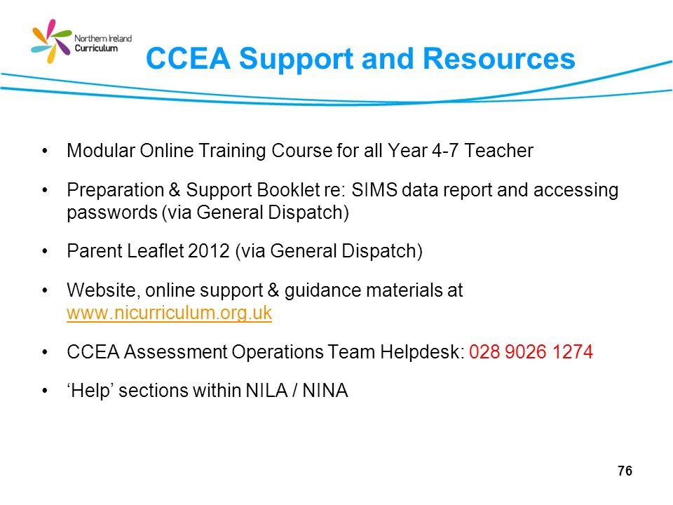 CCEA Support and Resources Modular Online Training Course for all Year 4-7 Teacher Preparation & Support Booklet re: SIMS data report and accessing passwords (via General Dispatch) Parent Leaflet 2012 (via General Dispatch) Website, online support & guidance materials at www.nicurriculum.org.uk www.nicurriculum.org.uk CCEA Assessment Operations Team Helpdesk: 028 9026 1274 Help sections within NILA / NINA 76