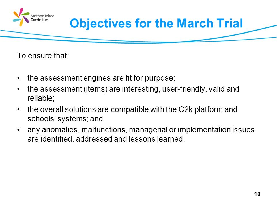Objectives for the March Trial To ensure that: the assessment engines are fit for purpose; the assessment (items) are interesting, user-friendly, valid and reliable; the overall solutions are compatible with the C2k platform and schools systems; and any anomalies, malfunctions, managerial or implementation issues are identified, addressed and lessons learned.