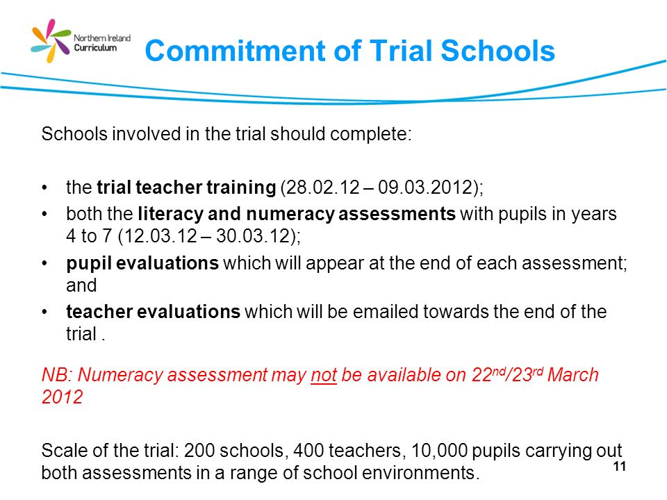 Commitment of Trial Schools Schools involved in the trial should complete: the trial teacher training (28.02.12 – 09.03.2012); both the literacy and numeracy assessments with pupils in years 4 to 7 (12.03.12 – 30.03.12); pupil evaluations which will appear at the end of each assessment; and teacher evaluations which will be emailed towards the end of the trial.