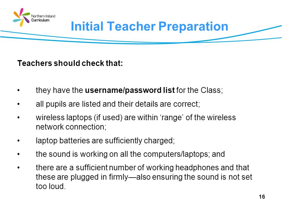 16 Initial Teacher Preparation Teachers should check that: they have the username/password list for the Class; all pupils are listed and their details are correct; wireless laptops (if used) are within range of the wireless network connection; laptop batteries are sufficiently charged; the sound is working on all the computers/laptops; and there are a sufficient number of working headphones and that these are plugged in firmlyalso ensuring the sound is not set too loud.
