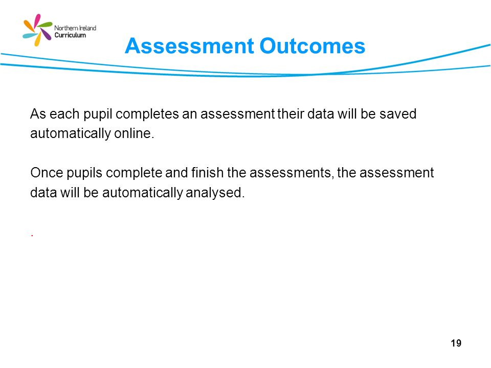 19 Assessment Outcomes As each pupil completes an assessment their data will be saved automatically online.