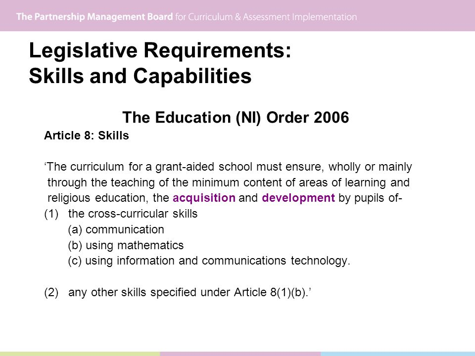 Legislative Requirements: Skills and Capabilities The Education (NI) Order 2006 Article 8: Skills The curriculum for a grant-aided school must ensure, wholly or mainly through the teaching of the minimum content of areas of learning and religious education, the acquisition and development by pupils of- (1) the cross-curricular skills (a) communication (b) using mathematics (c) using information and communications technology.