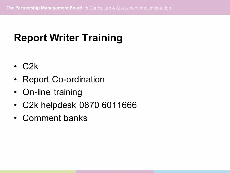 Report Writer Training C2k Report Co-ordination On-line training C2k helpdesk 0870 6011666 Comment banks