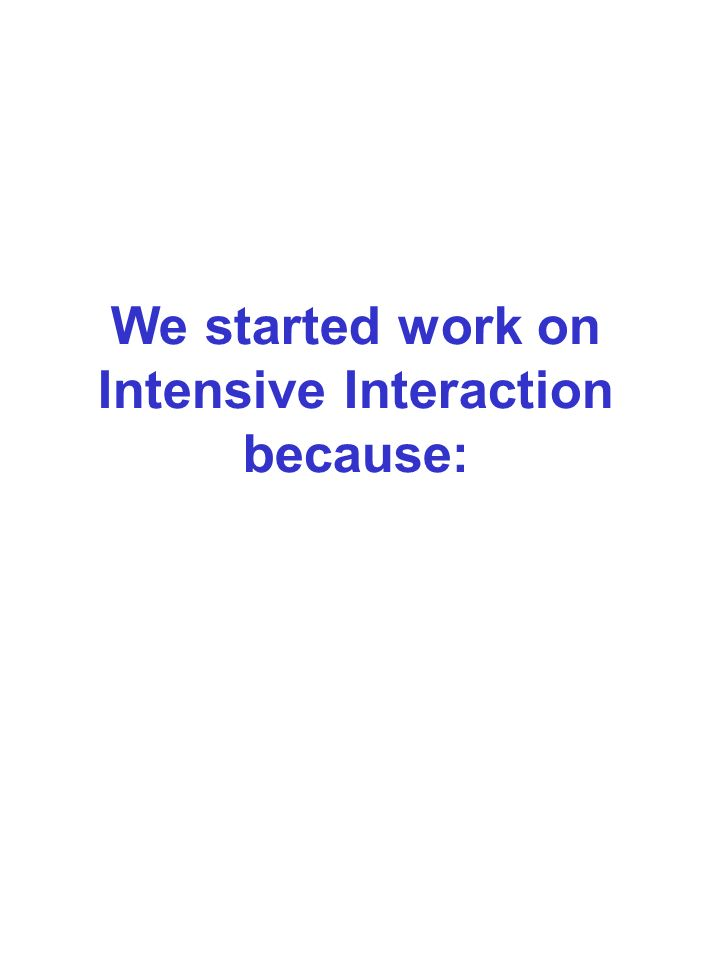 We started work on Intensive Interaction because: