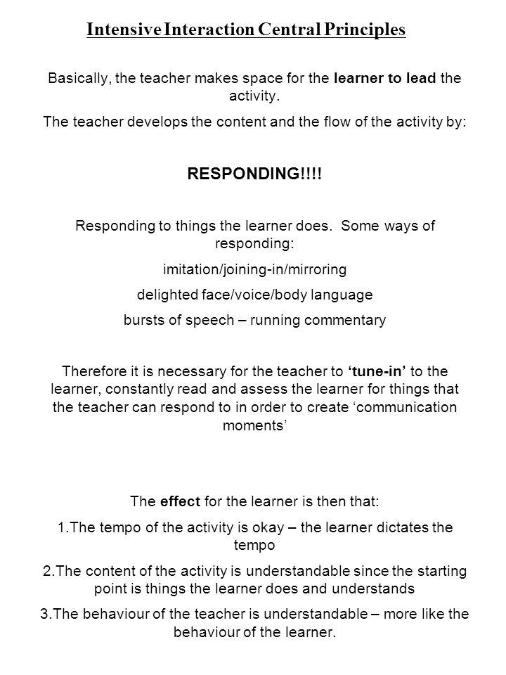 Basically, the teacher makes space for the learner to lead the activity. The teacher develops the content and the flow of the activity by: RESPONDING!