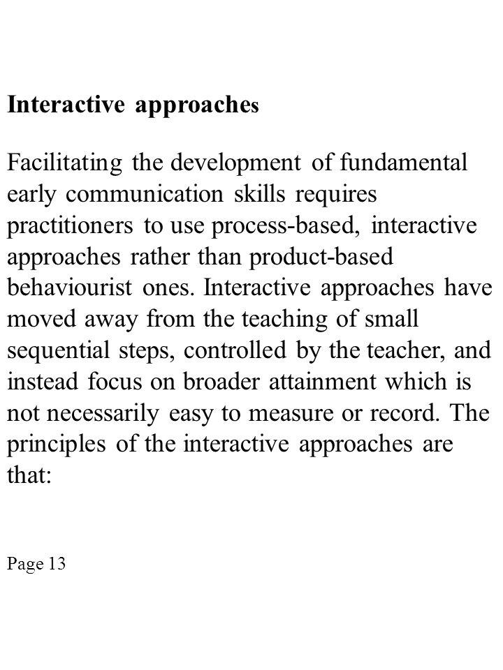 Interactive approache s Facilitating the development of fundamental early communication skills requires practitioners to use process-based, interactiv