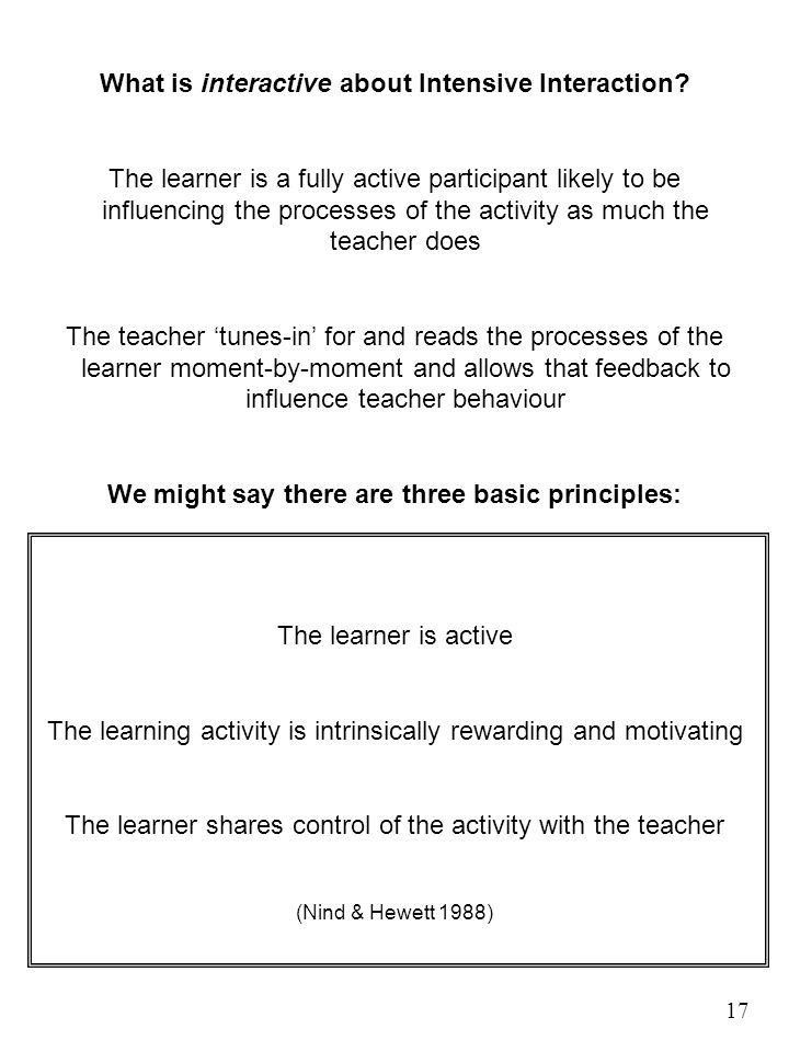 What is interactive about Intensive Interaction? The learner is a fully active participant likely to be influencing the processes of the activity as m
