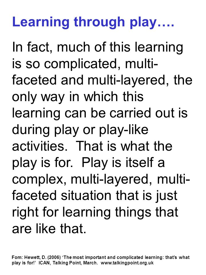 Learning through play…. In fact, much of this learning is so complicated, multi- faceted and multi-layered, the only way in which this learning can be