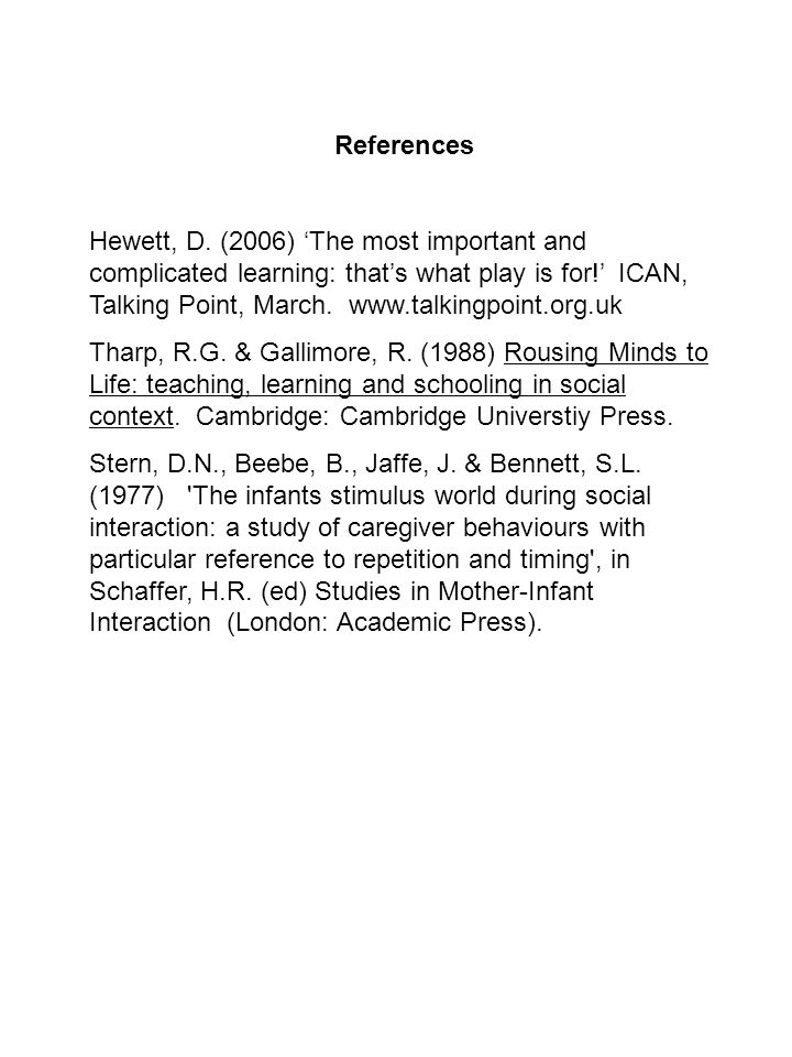 References Hewett, D. (2006) The most important and complicated learning: thats what play is for! ICAN, Talking Point, March. www.talkingpoint.org.uk