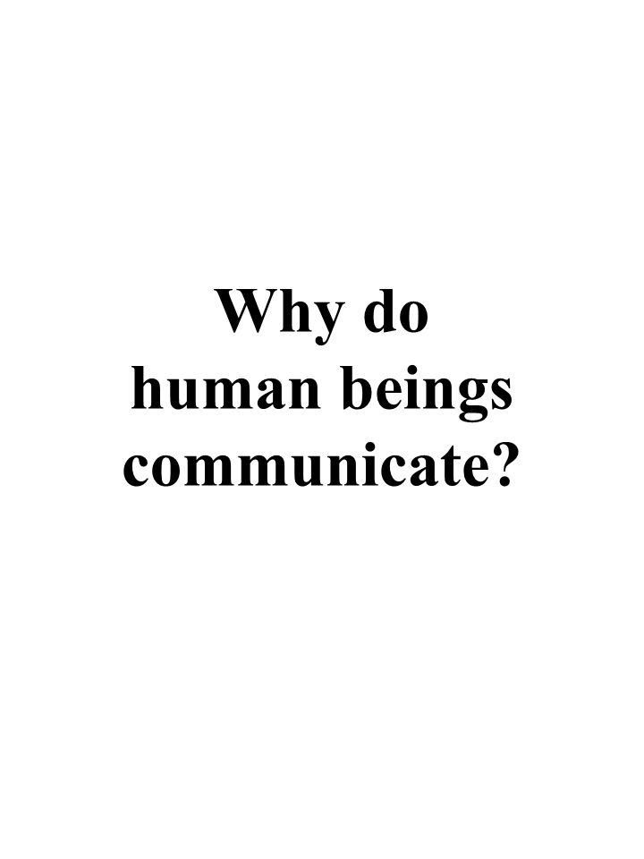 Surely, mainly for the pleasure and fulfilment of sensations of companionship, relationship, psychological and emotional connectedness How many of our daily communications with each other actually have any kind of product or instrumental outcome Most of them are hot air Why do human beings communicate?