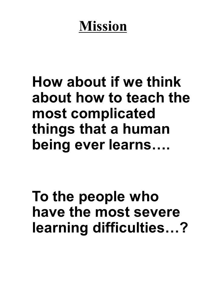 Mission How about if we think about how to teach the most complicated things that a human being ever learns…. To the people who have the most severe l