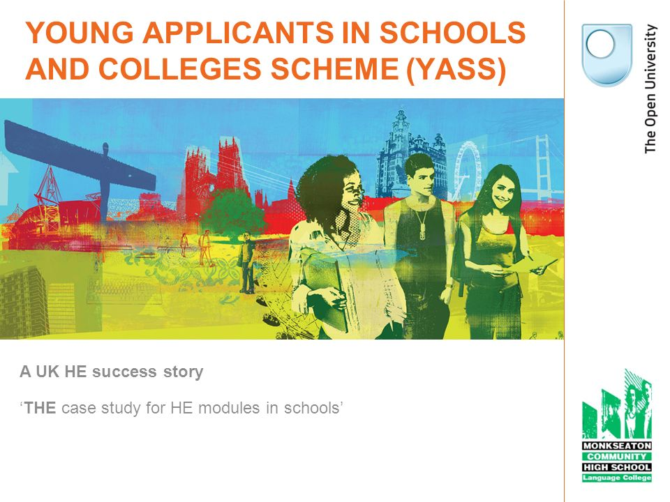 YOUNG APPLICANTS IN SCHOOLS AND COLLEGES SCHEME (YASS) A UK HE success story THE case study for HE modules in schools