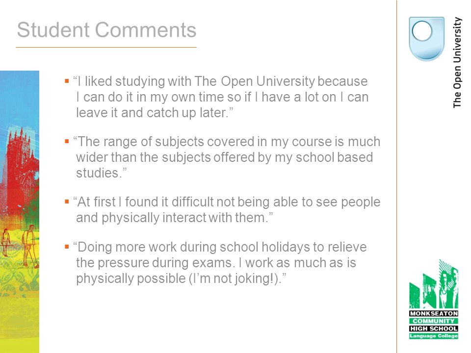 Student Comments I liked studying with The Open University because I can do it in my own time so if I have a lot on I can leave it and catch up later.