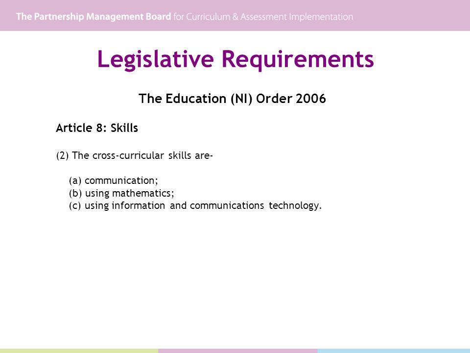 Legislative Requirements The Education (NI) Order 2006 Article 8: Skills (2) The cross-curricular skills are- (a) communication; (b) using mathematics