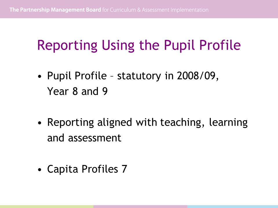 Reporting Using the Pupil Profile Pupil Profile – statutory in 2008/09, Year 8 and 9 Reporting aligned with teaching, learning and assessment Capita P