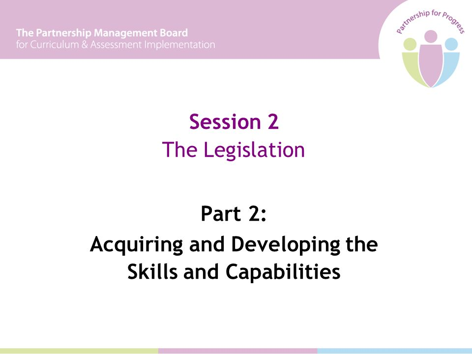 Session 2 The Legislation Part 2: Acquiring and Developing the Skills and Capabilities