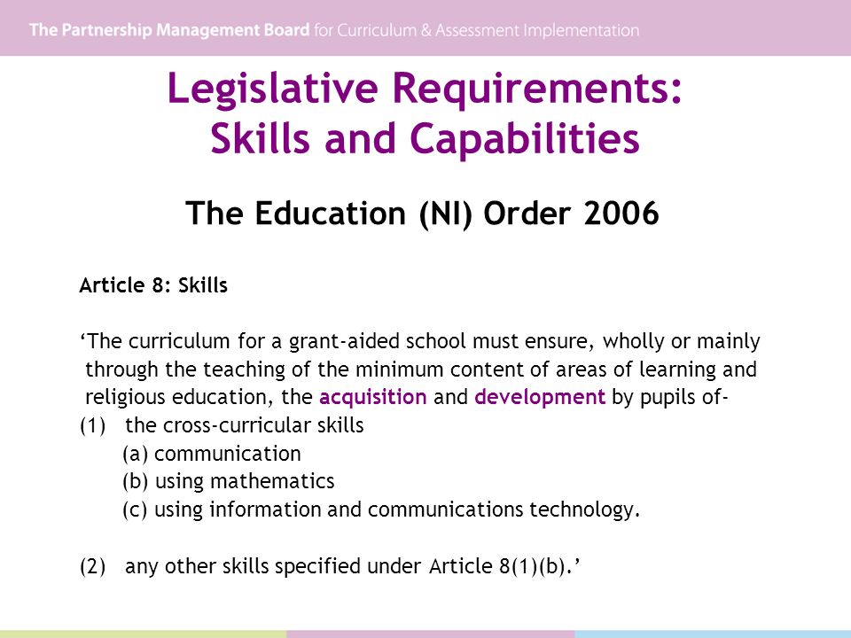 Legislative Requirements: Skills and Capabilities The Education (NI) Order 2006 Article 8: Skills The curriculum for a grant-aided school must ensure,