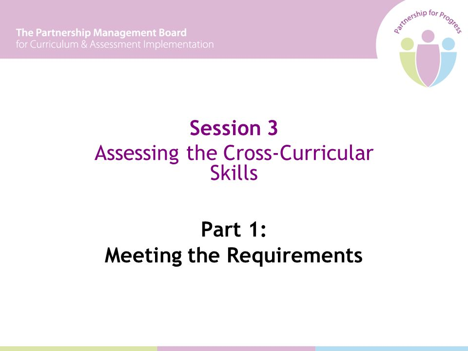 Session 3 Assessing the Cross-Curricular Skills Part 1: Meeting the Requirements