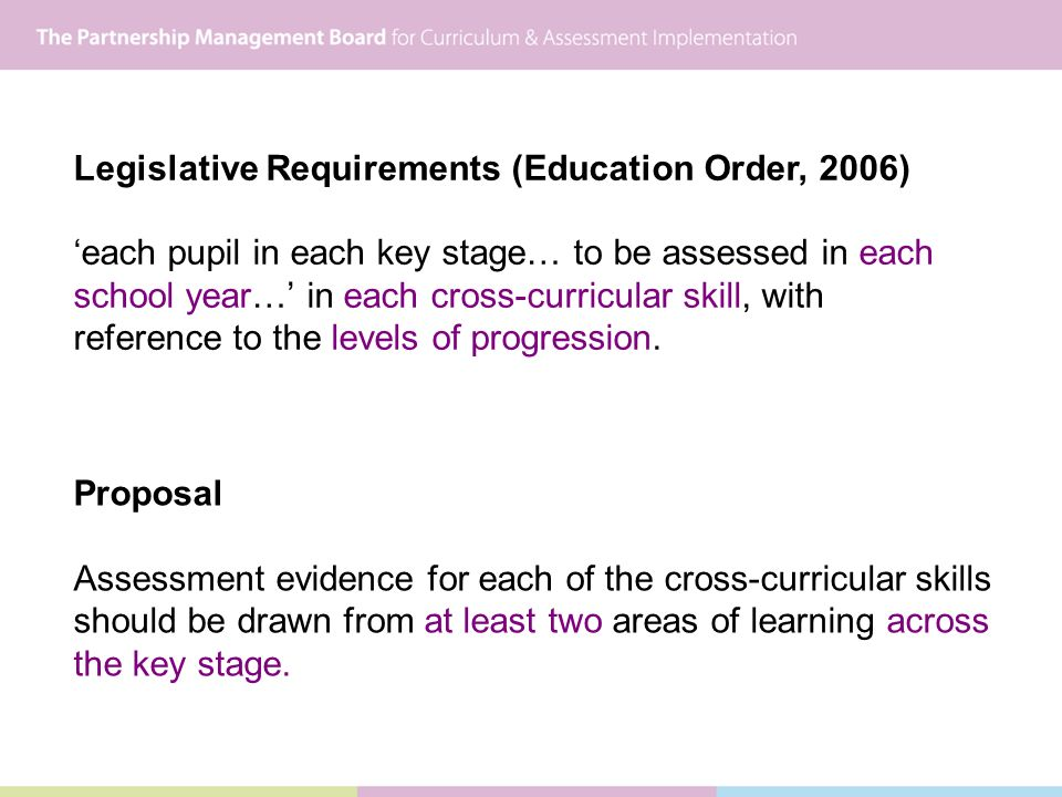 Legislative Requirements (Education Order, 2006) each pupil in each key stage… to be assessed in each school year… in each cross-curricular skill, with reference to the levels of progression.
