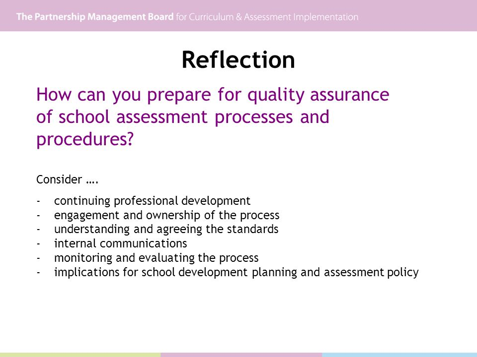Reflection How can you prepare for quality assurance of school assessment processes and procedures? Consider …. -continuing professional development -