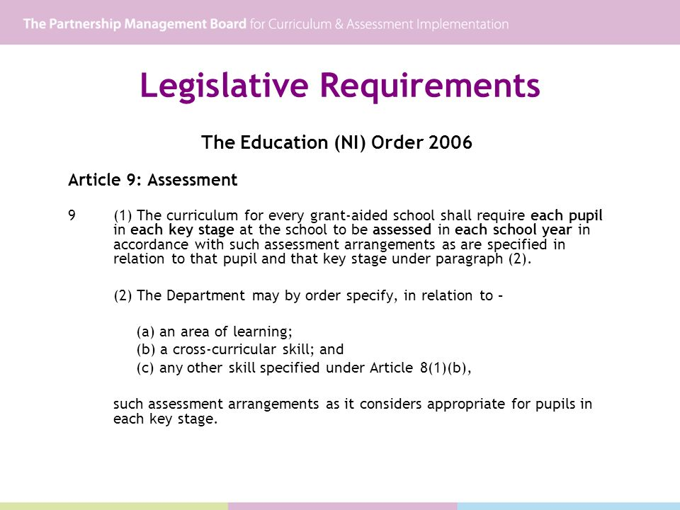 Legislative Requirements The Education (NI) Order 2006 Article 9: Assessment 9(1) The curriculum for every grant-aided school shall require each pupil in each key stage at the school to be assessed in each school year in accordance with such assessment arrangements as are specified in relation to that pupil and that key stage under paragraph (2).