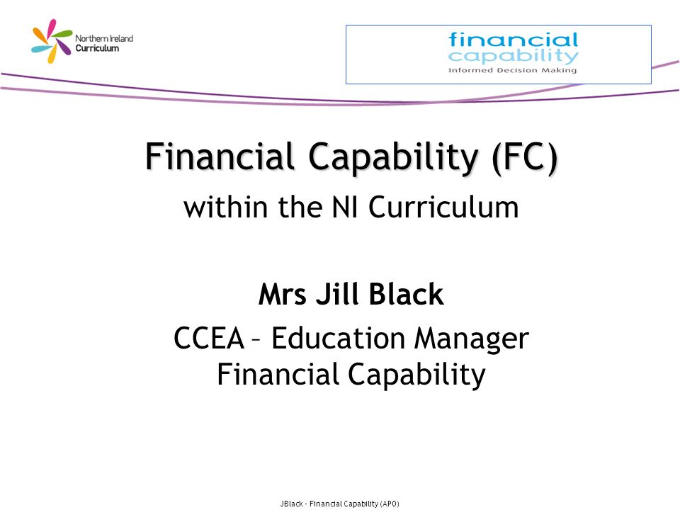 JBlack - Financial Capability (APO) Financial Capability (FC) Financial Capability (FC) within the NI Curriculum Mrs Jill Black CCEA – Education Manag