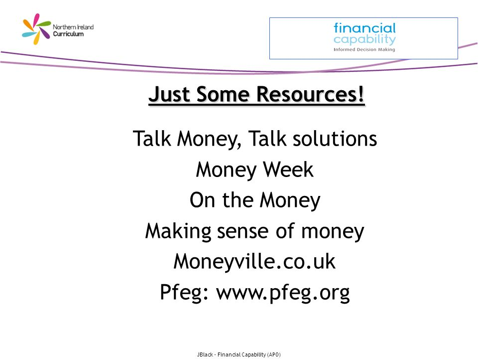Just Some Resources! Talk Money, Talk solutions Money Week On the Money Making sense of money Moneyville.co.uk Pfeg: www.pfeg.org