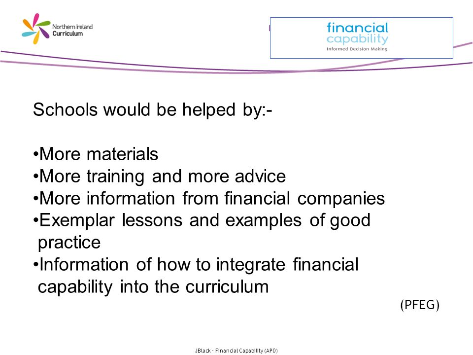 JBlack - Financial Capability (APO) Schools would be helped by:- More materials More training and more advice More information from financial companies Exemplar lessons and examples of good practice Information of how to integrate financial capability into the curriculum (PFEG)
