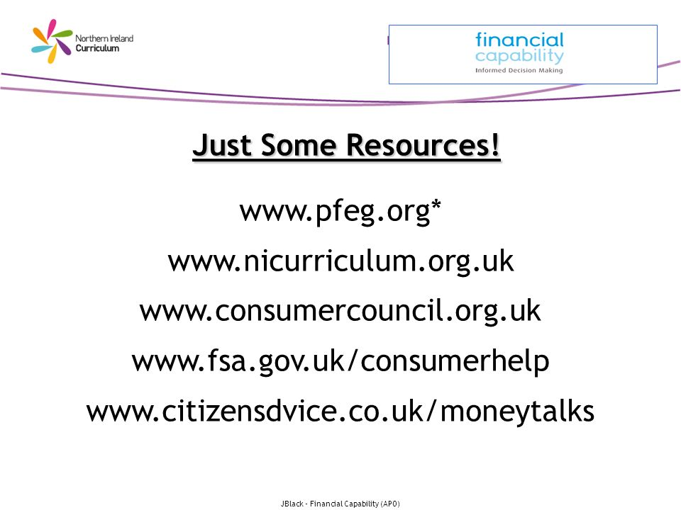 JBlack - Financial Capability (APO) Just Some Resources! www.pfeg.org* www.nicurriculum.org.uk www.consumercouncil.org.uk www.fsa.gov.uk/consumerhelp