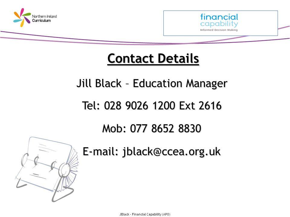 JBlack - Financial Capability (APO) Contact Details Jill Black – Education Manager Tel: 028 9026 1200 Ext 2616 Mob: 077 8652 8830 E-mail: jblack@ccea.org.uk
