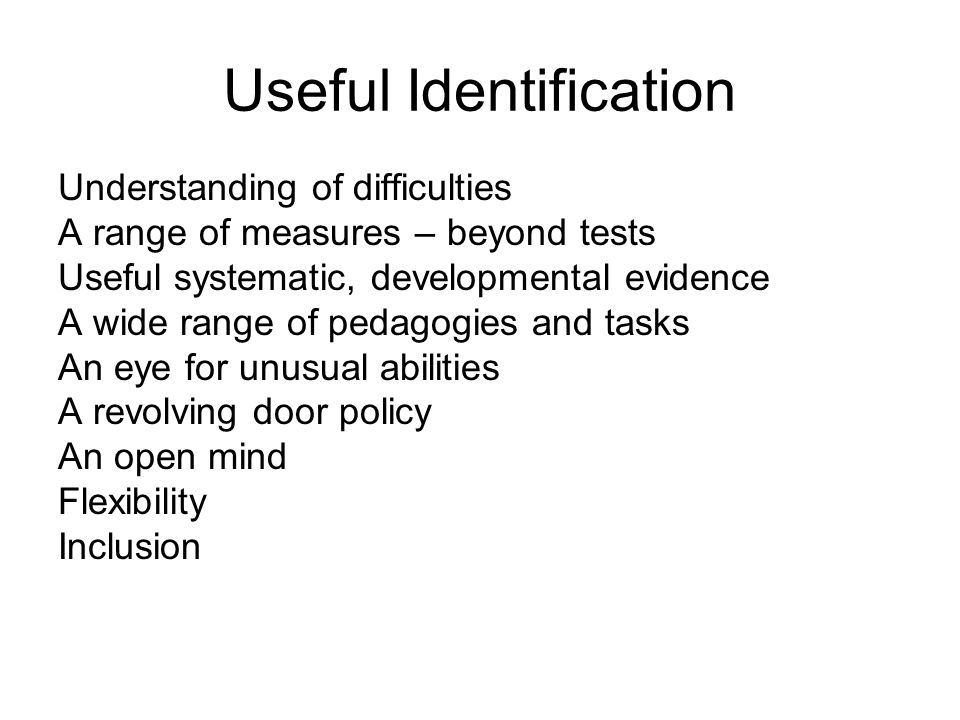Useful Identification Understanding of difficulties A range of measures – beyond tests Useful systematic, developmental evidence A wide range of pedagogies and tasks An eye for unusual abilities A revolving door policy An open mind Flexibility Inclusion