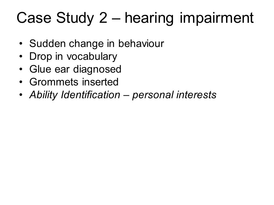 Case Study 2 – hearing impairment Sudden change in behaviour Drop in vocabulary Glue ear diagnosed Grommets inserted Ability Identification – personal interests