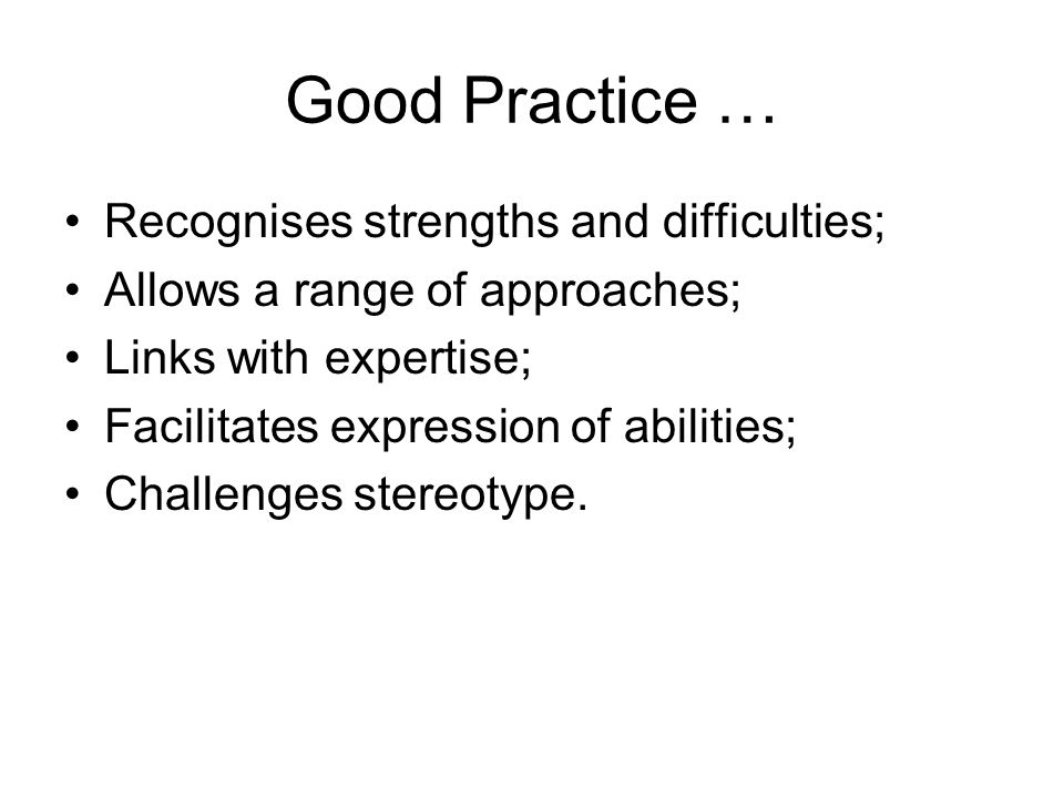 Good Practice … Recognises strengths and difficulties; Allows a range of approaches; Links with expertise; Facilitates expression of abilities; Challenges stereotype.