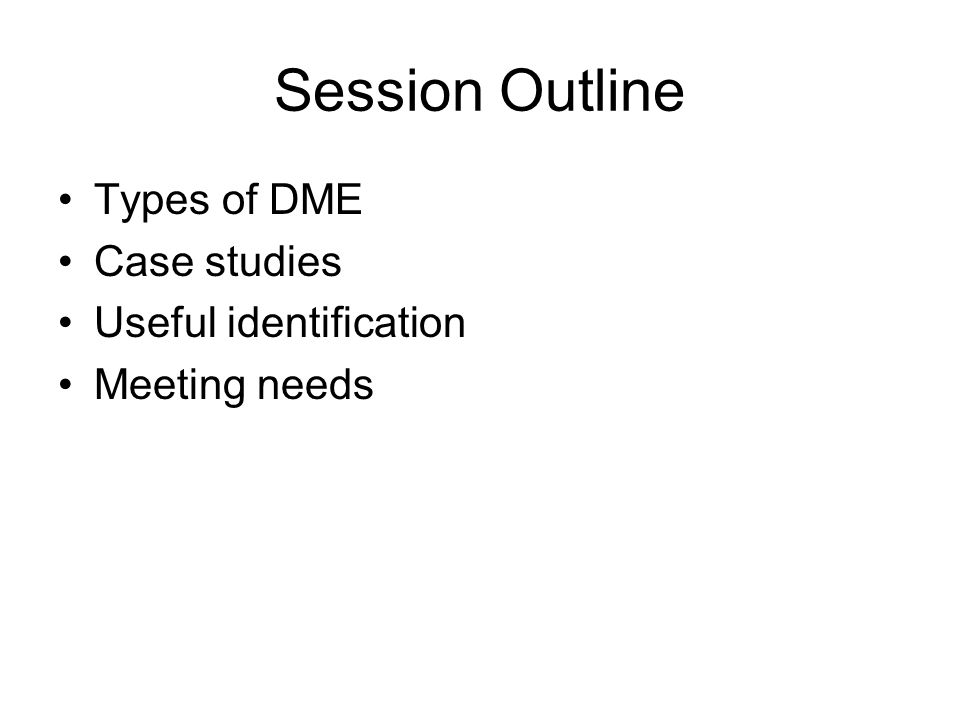 Session Outline Types of DME Case studies Useful identification Meeting needs