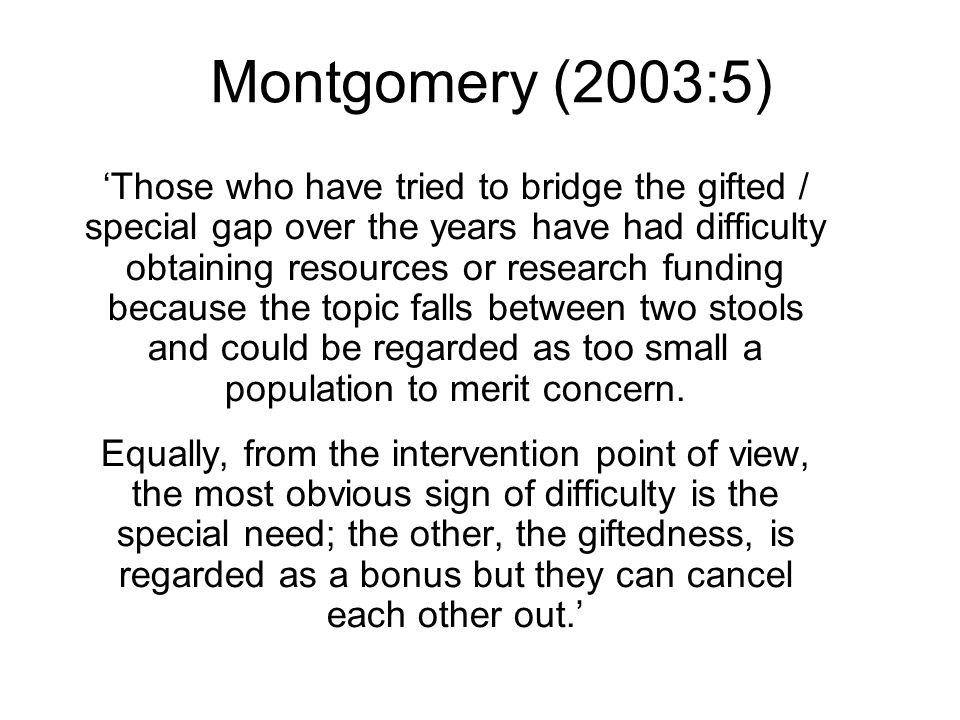 Montgomery (2003:5) Those who have tried to bridge the gifted / special gap over the years have had difficulty obtaining resources or research funding because the topic falls between two stools and could be regarded as too small a population to merit concern.