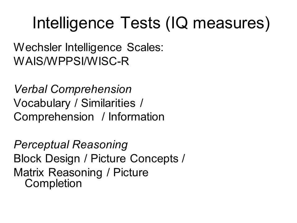 Intelligence Tests (IQ measures) Wechsler Intelligence Scales: WAIS/WPPSI/WISC-R Verbal Comprehension Vocabulary / Similarities / Comprehension / Information Perceptual Reasoning Block Design / Picture Concepts / Matrix Reasoning / Picture Completion