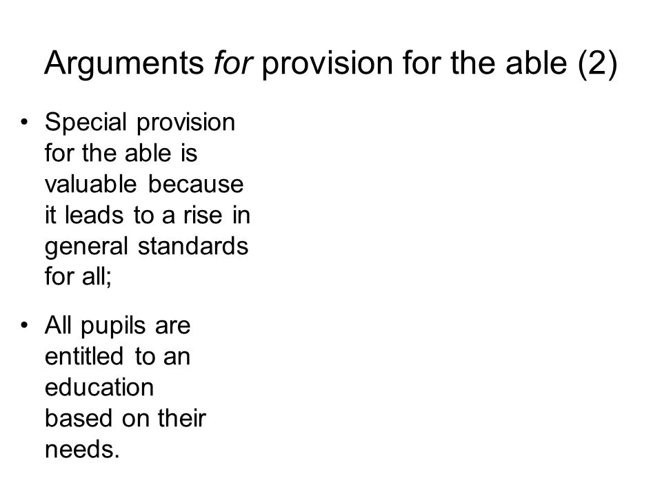 Arguments for provision for the able (2) Special provision for the able is valuable because it leads to a rise in general standards for all; All pupils are entitled to an education based on their needs.