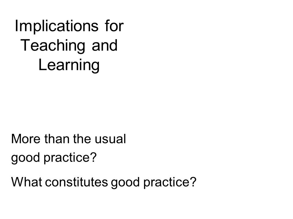 Implications for Teaching and Learning More than the usual good practice? What constitutes good practice?