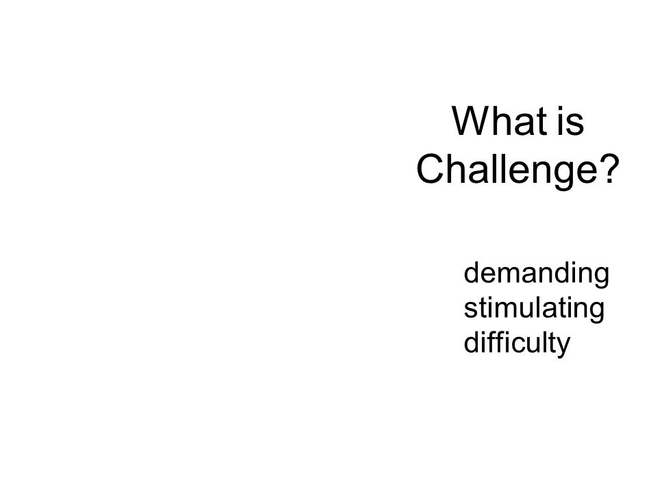 What is Challenge? demanding stimulating difficulty