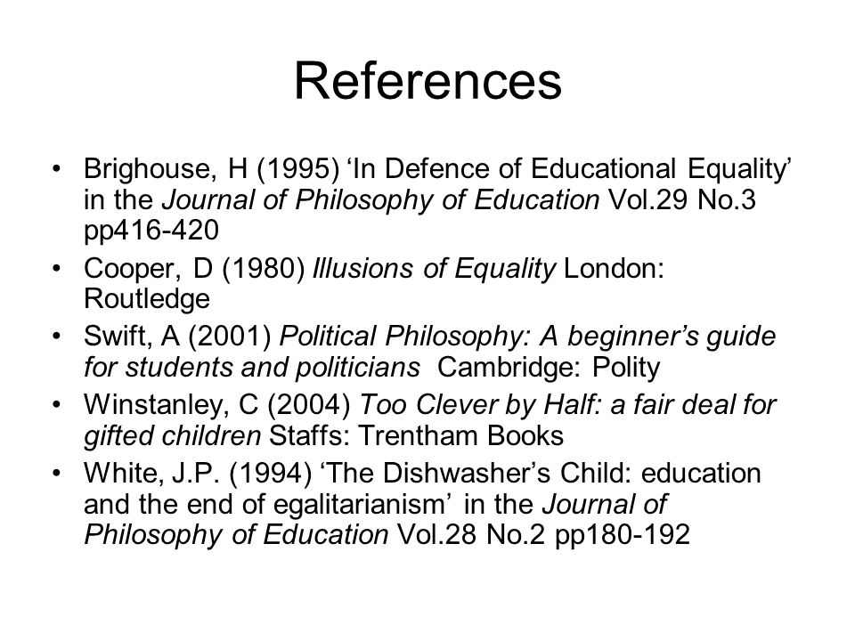 References Brighouse, H (1995) In Defence of Educational Equality in the Journal of Philosophy of Education Vol.29 No.3 pp416-420 Cooper, D (1980) Illusions of Equality London: Routledge Swift, A (2001) Political Philosophy: A beginners guide for students and politicians Cambridge: Polity Winstanley, C (2004) Too Clever by Half: a fair deal for gifted children Staffs: Trentham Books White, J.P.