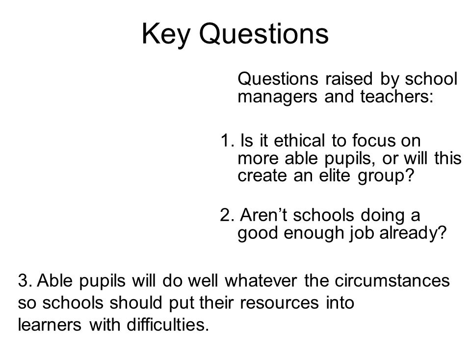 Key Questions Questions raised by school managers and teachers: 1. Is it ethical to focus on more able pupils, or will this create an elite group? 2.