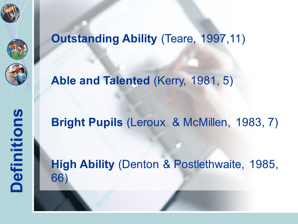 Definitions Outstanding Ability (Teare, 1997,11) Able and Talented (Kerry, 1981, 5) Bright Pupils (Leroux & McMillen, 1983, 7) High Ability (Denton & Postlethwaite, 1985, 66)