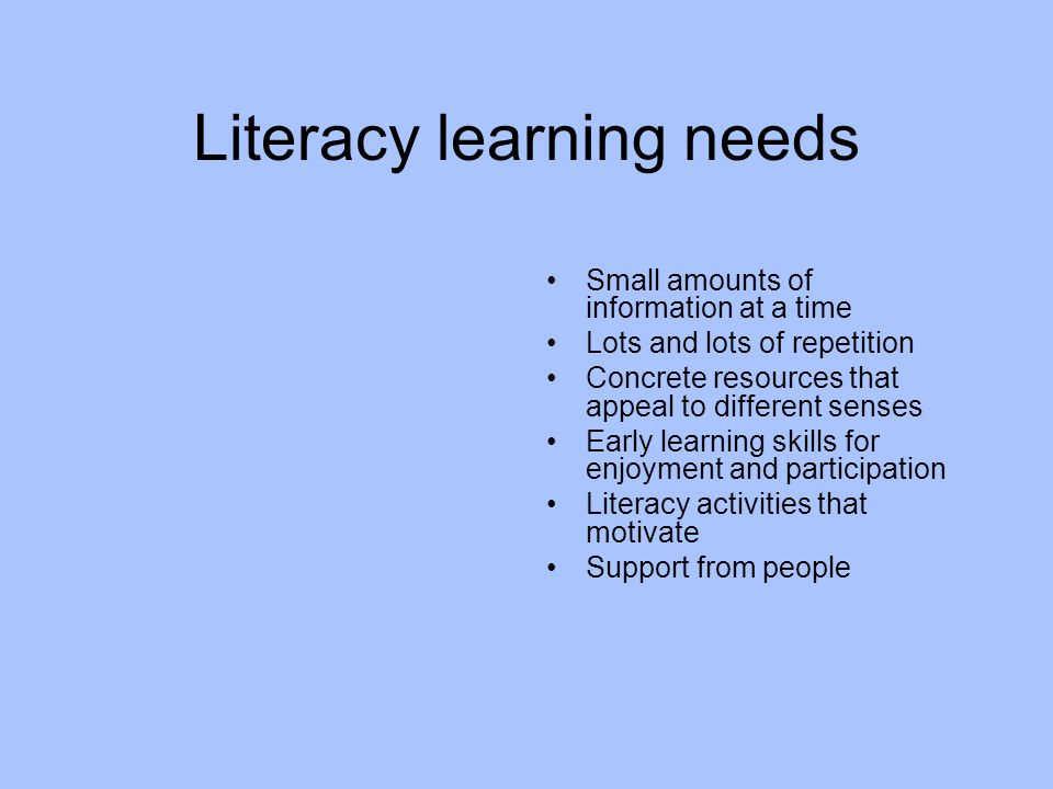 Literacy learning needs Small amounts of information at a time Lots and lots of repetition Concrete resources that appeal to different senses Early learning skills for enjoyment and participation Literacy activities that motivate Support from people