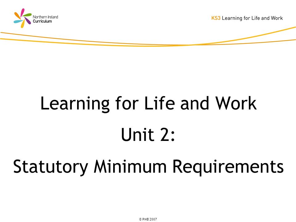© PMB 2007 Learning for Life and Work Unit 2: Statutory Minimum Requirements