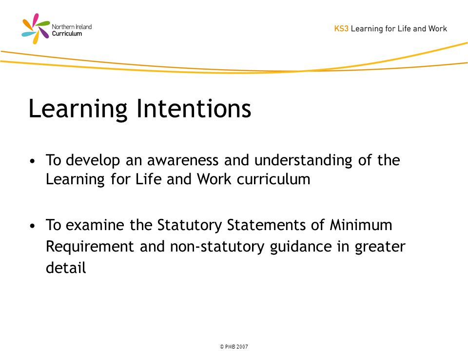 © PMB 2007 To develop an awareness and understanding of the Learning for Life and Work curriculum To examine the Statutory Statements of Minimum Requi